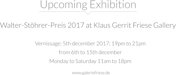 Vernissage: 5th december 2017; 19pm to 21pm  from 6th to 15th december  Monday to Saturday 11am to 18pm Upcoming Exhibition Walter-Stöhrer-Preis 2017 at Klaus Gerrit Friese Gallery www.galeriefriese.de